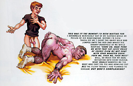 "This was it! The moment I'd been waiting for. I scrambled nervously out of my clothes while he peeled off his rancidwear. Before I'd even taken off my t-shirt, the hairy hulk had jumped onto the bed and waved his skanky bunghole at me while rasping, ""Come on, Man! Pork me with that fat juicy prick of yours! Plow my wet cunt with your monster cock! Fuck me, fuck me, fuck me!!!"" Well, so much for my anal initiation into fairy heaven. What really annoyed me the most was that the pig was howling out all the filthy things I had planned to scream! But who's complaining?"